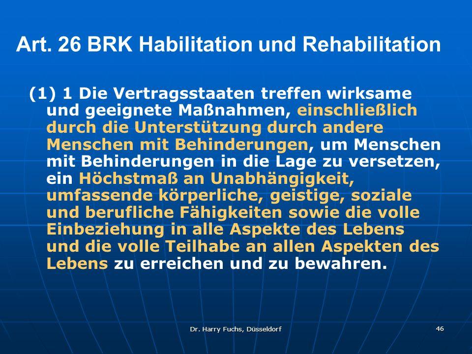 Dr. Harry Fuchs, Düsseldorf 46 Art. 26 BRK Habilitation und Rehabilitation (1) 1 Die Vertragsstaaten treffen wirksame und geeignete Maßnahmen, einschl