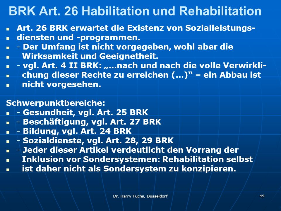 Dr. Harry Fuchs, Düsseldorf 49 BRK Art. 26 Habilitation und Rehabilitation Art. 26 BRK erwartet die Existenz von Sozialleistungs- diensten und -progra