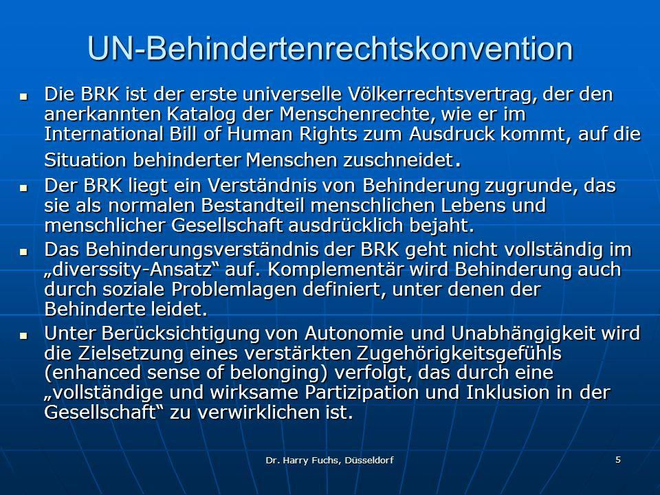 Dr. Harry Fuchs, Düsseldorf 5 UN-Behindertenrechtskonvention Die BRK ist der erste universelle Völkerrechtsvertrag, der den anerkannten Katalog der Me