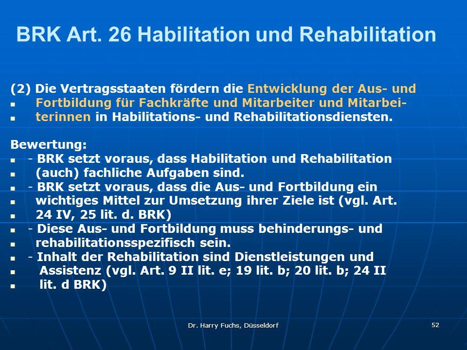 Dr. Harry Fuchs, Düsseldorf 52 BRK Art. 26 Habilitation und Rehabilitation (2) Die Vertragsstaaten fördern die Entwicklung der Aus- und Fortbildung fü