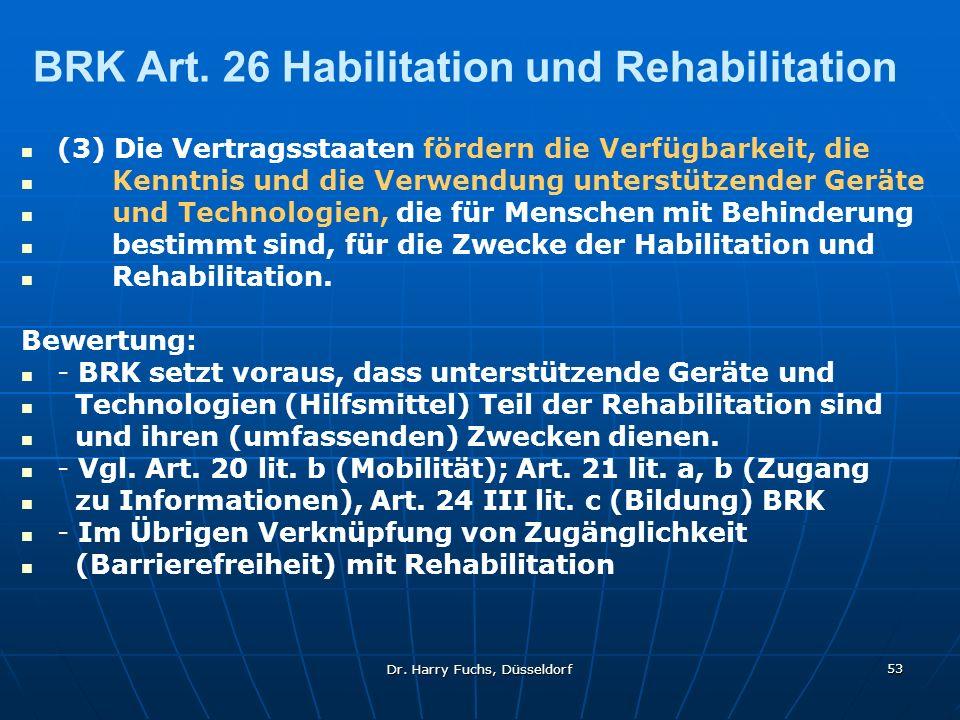 Dr. Harry Fuchs, Düsseldorf 53 BRK Art. 26 Habilitation und Rehabilitation (3) Die Vertragsstaaten fördern die Verfügbarkeit, die Kenntnis und die Ver