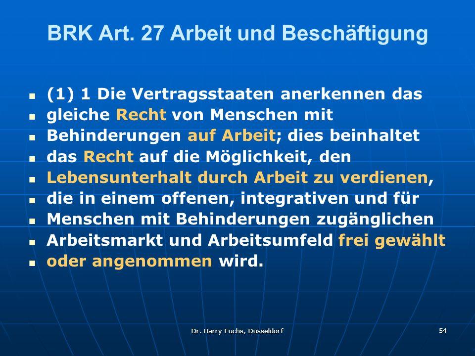 Dr. Harry Fuchs, Düsseldorf 54 BRK Art. 27 Arbeit und Beschäftigung (1) 1 Die Vertragsstaaten anerkennen das gleiche Recht von Menschen mit Behinderun