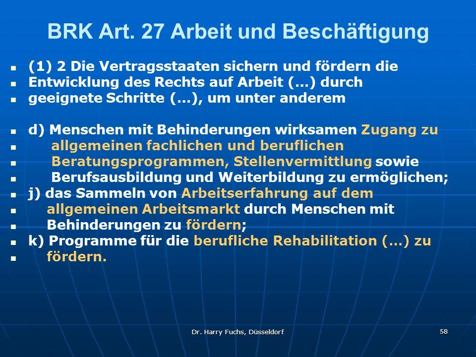 Dr. Harry Fuchs, Düsseldorf 58 BRK Art. 27 Arbeit und Beschäftigung (1) 2 Die Vertragsstaaten sichern und fördern die Entwicklung des Rechts auf Arbei