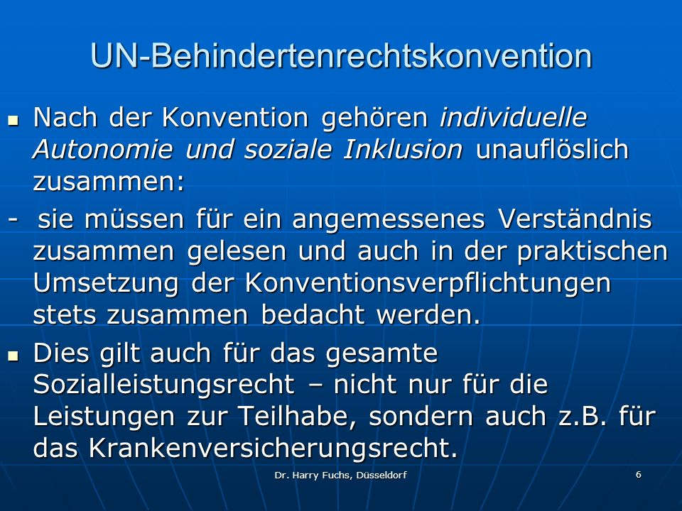 Dr. Harry Fuchs, Düsseldorf 6 UN-Behindertenrechtskonvention Nach der Konvention gehören individuelle Autonomie und soziale Inklusion unauflöslich zus