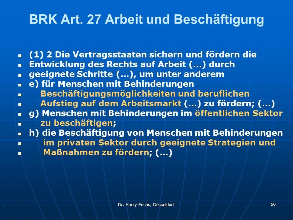 Dr. Harry Fuchs, Düsseldorf 60 BRK Art. 27 Arbeit und Beschäftigung (1) 2 Die Vertragsstaaten sichern und fördern die Entwicklung des Rechts auf Arbei