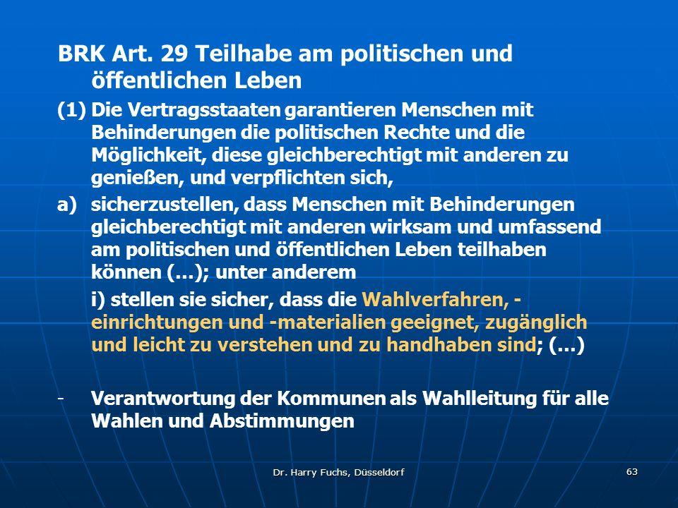 Dr. Harry Fuchs, Düsseldorf 63 BRK Art. 29 Teilhabe am politischen und öffentlichen Leben (1)Die Vertragsstaaten garantieren Menschen mit Behinderunge