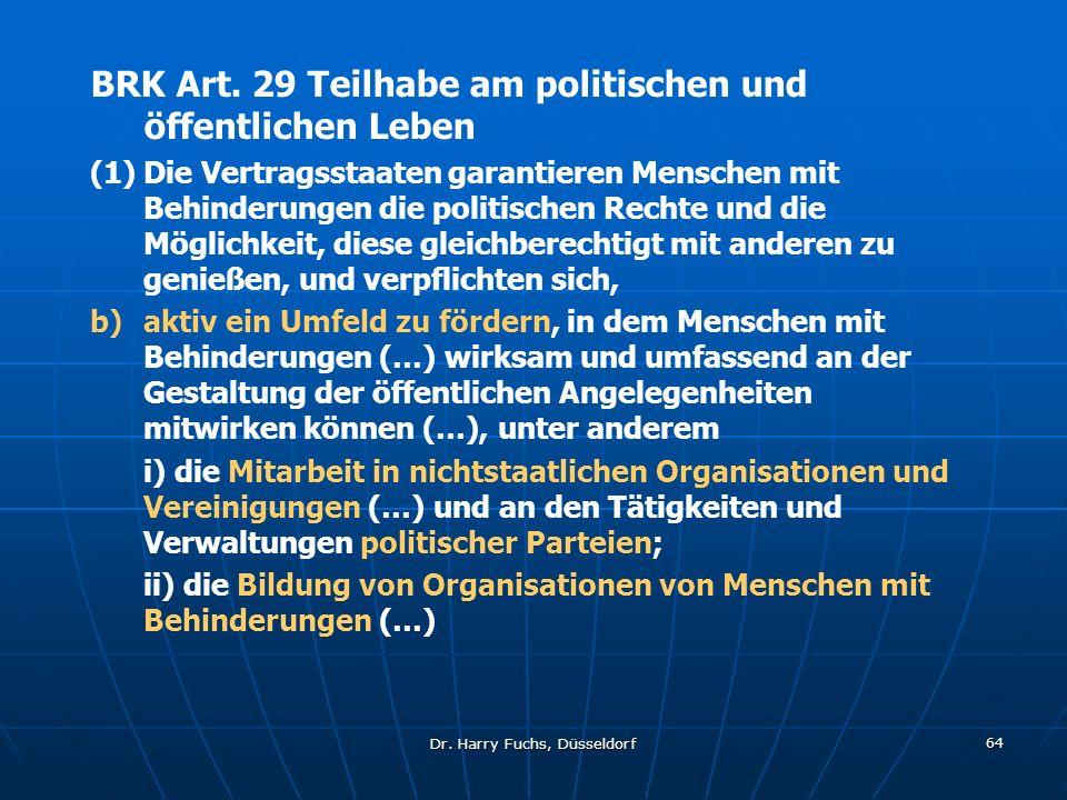 Dr. Harry Fuchs, Düsseldorf 64 BRK Art. 29 Teilhabe am politischen und öffentlichen Leben (1)Die Vertragsstaaten garantieren Menschen mit Behinderunge
