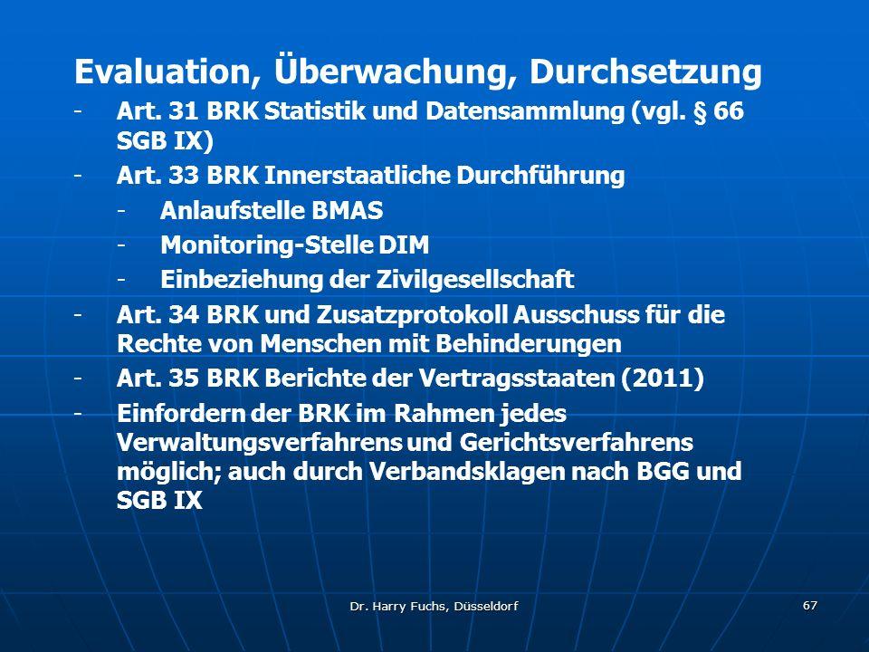 Dr. Harry Fuchs, Düsseldorf 67 Evaluation, Überwachung, Durchsetzung -Art. 31 BRK Statistik und Datensammlung (vgl. § 66 SGB IX) -Art. 33 BRK Innersta
