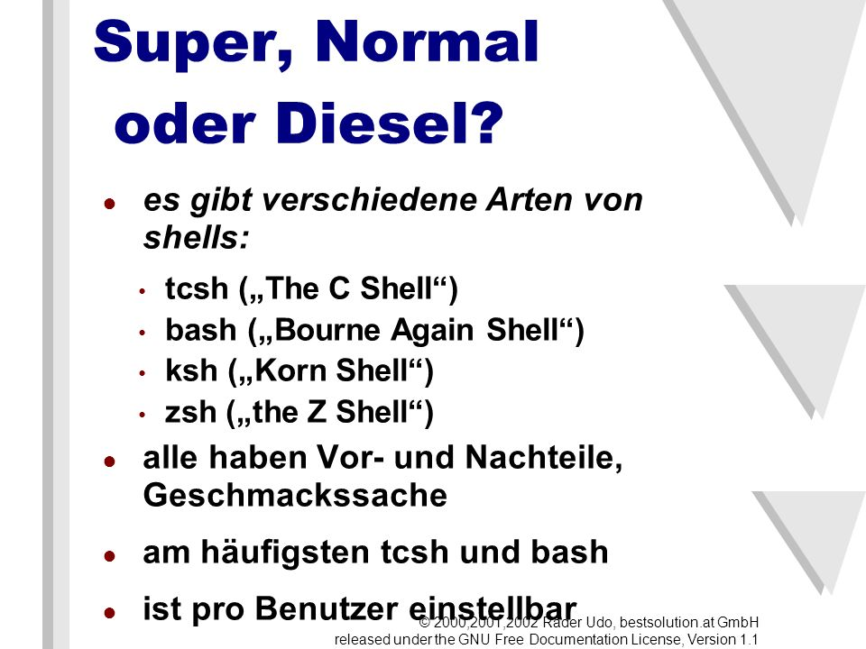 Super, Normal oder Diesel? es gibt verschiedene Arten von shells: tcsh (The C Shell) bash (Bourne Again Shell) ksh (Korn Shell) zsh (the Z Shell) alle