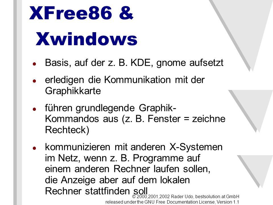 Window-Manager bestimmen das Look&Feel bieten für Programmierer Schnittstellen, damit diese ihre Programme auf dieses Look&Feel einheitlich zuschneiden können weil XFree & XWindows die Basis ist, laufen Programme auf jedem Window- Manager (die Optik leidet eventuell darunter) am weitesten verbreitet: KDE, gnome, AfterStep, Enlightenment, WindowMaker © 2000,2001,2002 Rader Udo, bestsolution.at GmbH released under the GNU Free Documentation License, Version 1.1
