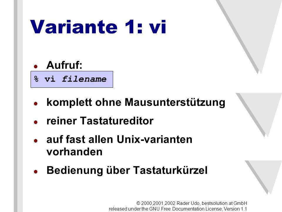 Variante 1: vi Aufruf: komplett ohne Mausunterstützung reiner Tastatureditor auf fast allen Unix-varianten vorhanden Bedienung über Tastaturkürzel % vi filename © 2000,2001,2002 Rader Udo, bestsolution.at GmbH released under the GNU Free Documentation License, Version 1.1