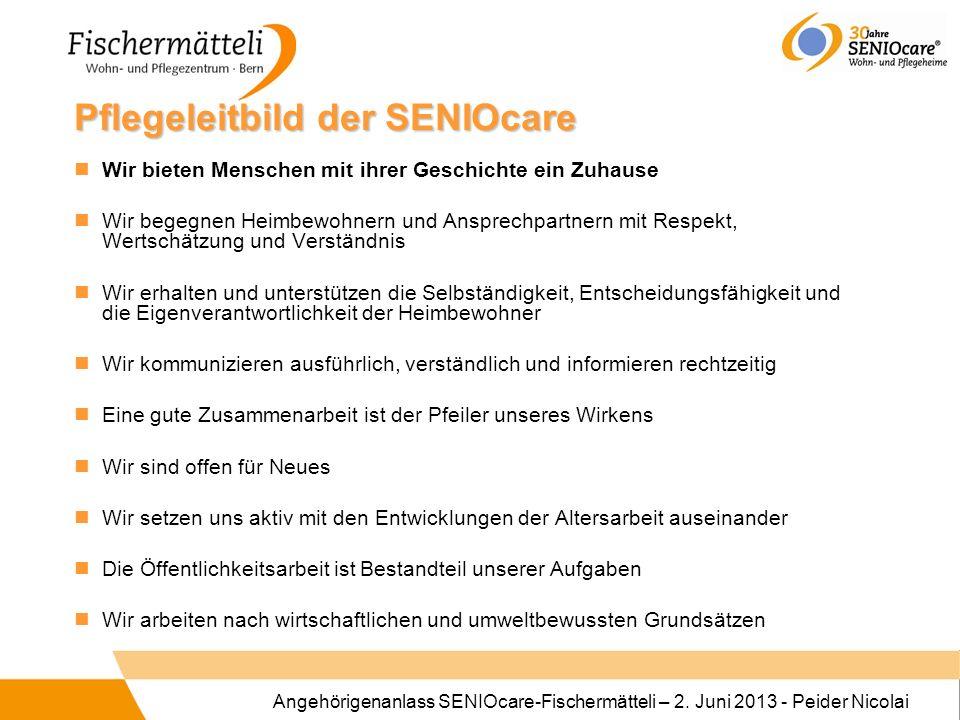 Angehörigenanlass SENIOcare-Fischermätteli – 2. Juni 2013 - Peider Nicolai Pflegeleitbild der SENIOcare Wir bieten Menschen mit ihrer Geschichte ein Z