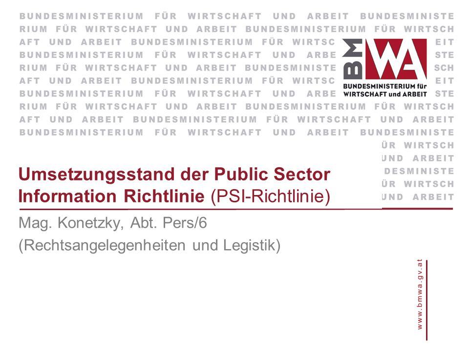 Umsetzungsstand der Public Sector Information Richtlinie (PSI-Richtlinie) Mag. Konetzky, Abt. Pers/6 (Rechtsangelegenheiten und Legistik)