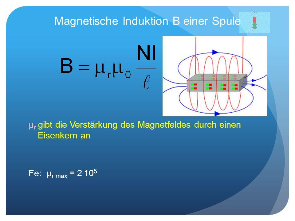 Magnetische Induktion B einer Spule μ r gibt die Verstärkung des Magnetfeldes durch einen Eisenkern an Fe: μ r max = 2. 10 5