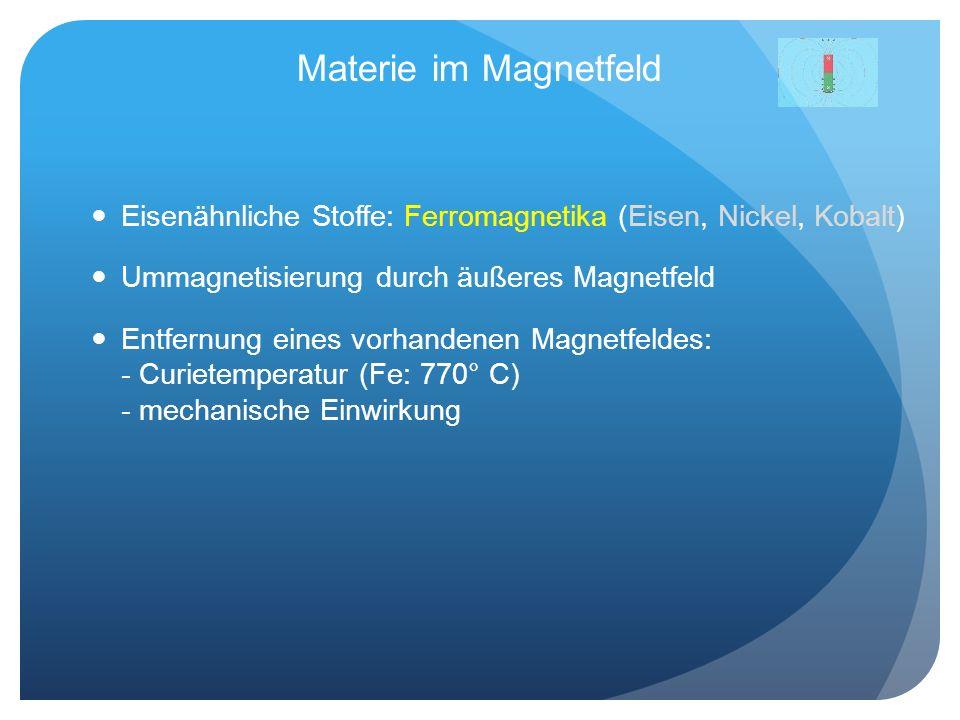Materie im Magnetfeld Eisenähnliche Stoffe: Ferromagnetika (Eisen, Nickel, Kobalt) Ummagnetisierung durch äußeres Magnetfeld Entfernung eines vorhande