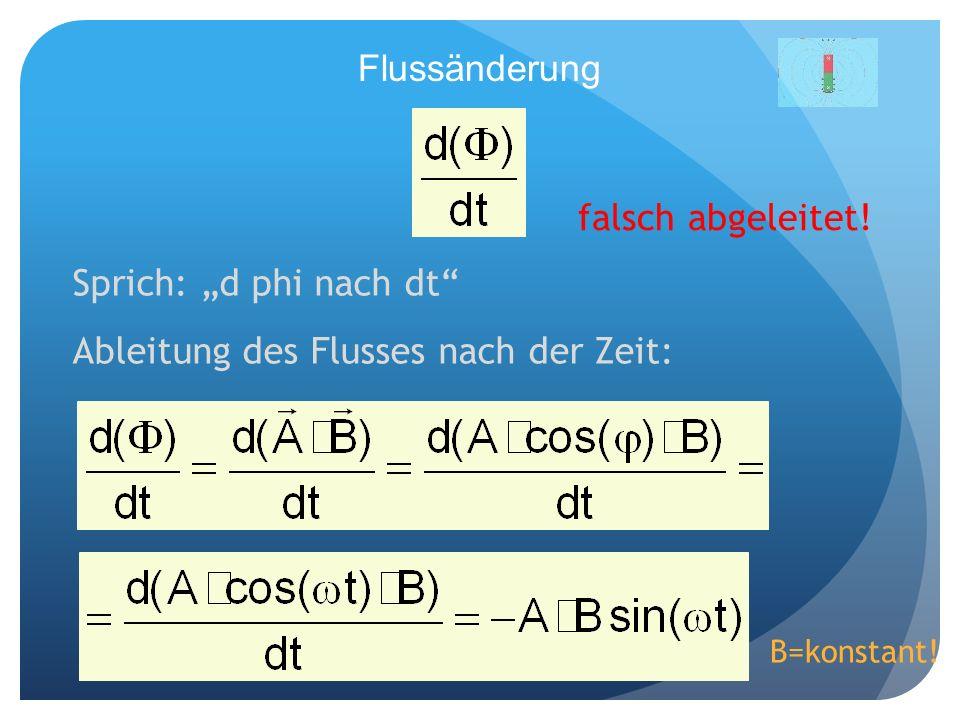 Flussänderung Sprich: d phi nach dt Ableitung des Flusses nach der Zeit: B=konstant! falsch abgeleitet!