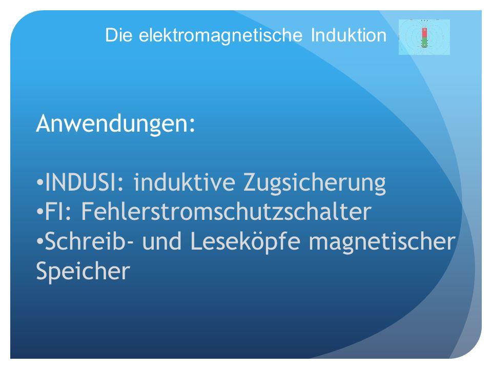 Die elektromagnetische Induktion Anwendungen: INDUSI: induktive Zugsicherung FI: Fehlerstromschutzschalter Schreib- und Leseköpfe magnetischer Speiche