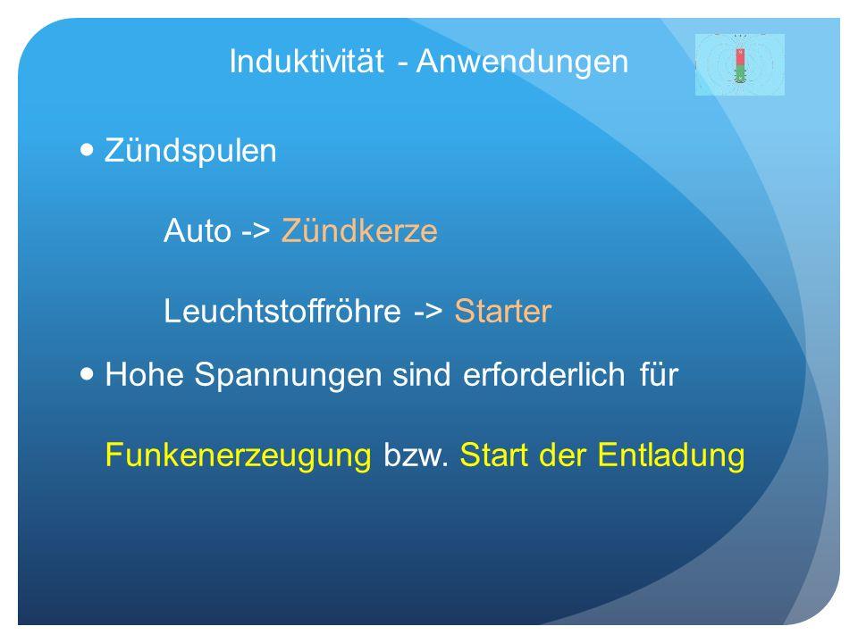 Induktivität - Anwendungen Zündspulen Auto -> Zündkerze Leuchtstoffröhre -> Starter Hohe Spannungen sind erforderlich für Funkenerzeugung bzw. Start d