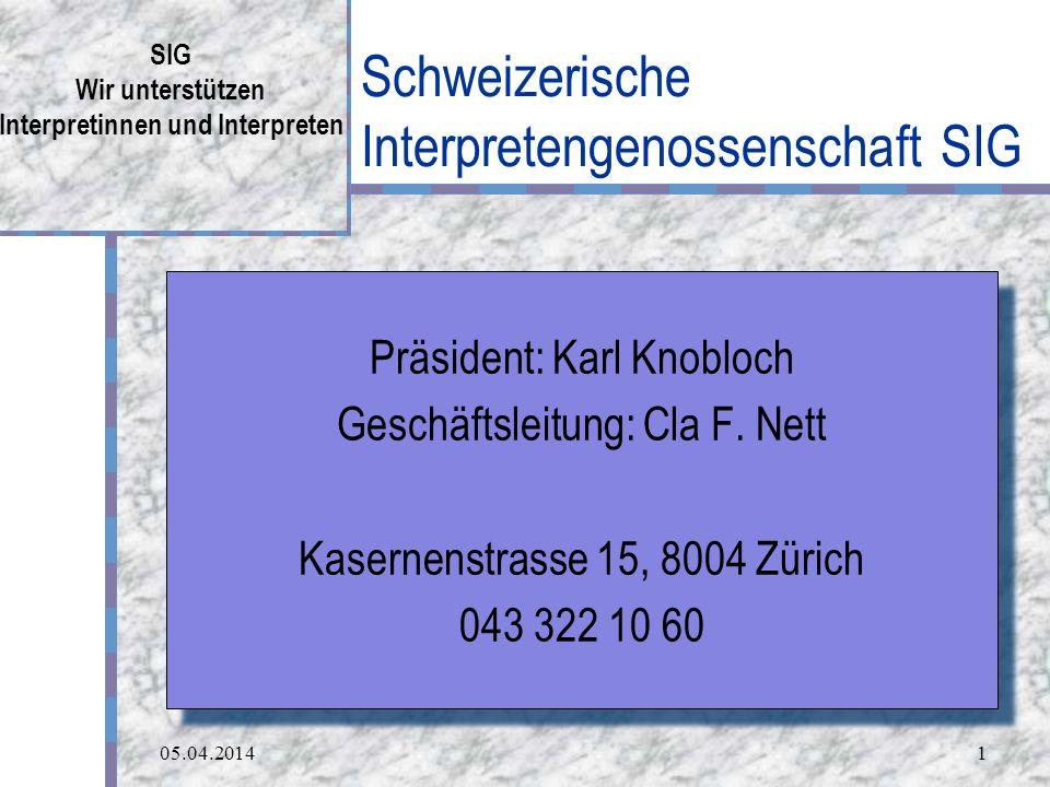 05.04.20141 Schweizerische Interpretengenossenschaft SIG SIG Wir unterstützen Interpretinnen und Interpreten Präsident: Karl Knobloch Geschäftsleitung: Cla F.
