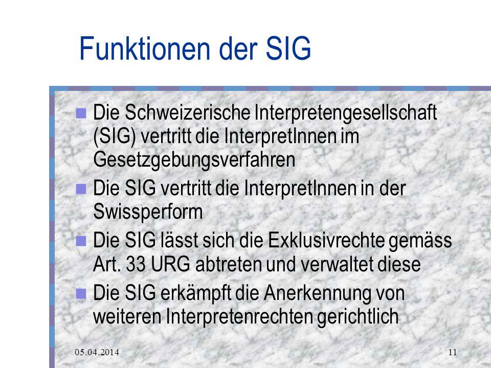 05.04.201411 Funktionen der SIG Die Schweizerische Interpretengesellschaft (SIG) vertritt die InterpretInnen im Gesetzgebungsverfahren Die SIG vertritt die InterpretInnen in der Swissperform Die SIG lässt sich die Exklusivrechte gemäss Art.