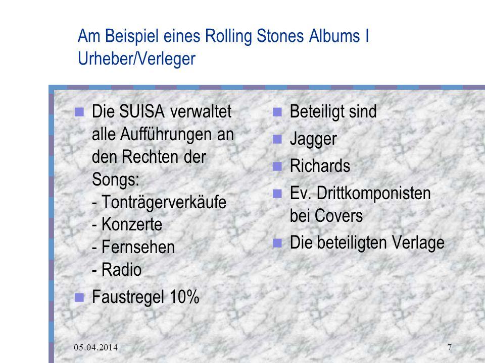 05.04.20147 Am Beispiel eines Rolling Stones Albums I Urheber/Verleger Die SUISA verwaltet alle Aufführungen an den Rechten der Songs: - Tonträgerverkäufe - Konzerte - Fernsehen - Radio Faustregel 10% Beteiligt sind Jagger Richards Ev.