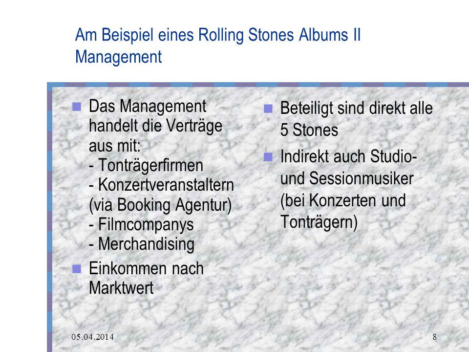 05.04.20148 Am Beispiel eines Rolling Stones Albums II Management Das Management handelt die Verträge aus mit: - Tonträgerfirmen - Konzertveranstaltern (via Booking Agentur) - Filmcompanys - Merchandising Einkommen nach Marktwert Beteiligt sind direkt alle 5 Stones Indirekt auch Studio- und Sessionmusiker (bei Konzerten und Tonträgern)