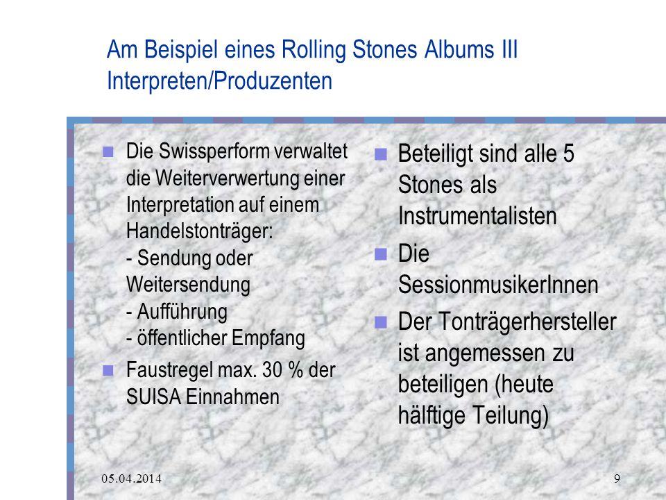 05.04.20149 Am Beispiel eines Rolling Stones Albums III Interpreten/Produzenten Die Swissperform verwaltet die Weiterverwertung einer Interpretation auf einem Handelstonträger: - Sendung oder Weitersendung - Aufführung - öffentlicher Empfang Faustregel max.