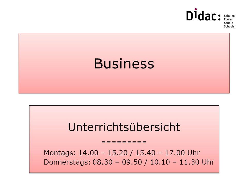 Business Unterrichtsübersicht --------- Montags: 14.00 – 15.20 / 15.40 – 17.00 Uhr Donnerstags: 08.30 – 09.50 / 10.10 – 11.30 Uhr Unterrichtsübersicht --------- Montags: 14.00 – 15.20 / 15.40 – 17.00 Uhr Donnerstags: 08.30 – 09.50 / 10.10 – 11.30 Uhr