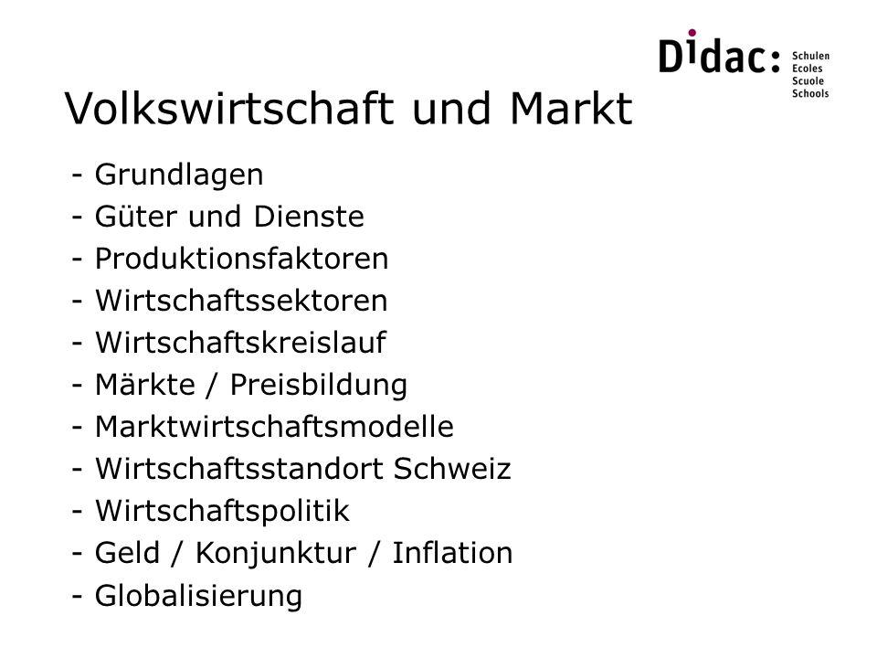 Volkswirtschaft und Markt - Grundlagen - Güter und Dienste - Produktionsfaktoren - Wirtschaftssektoren - Wirtschaftskreislauf - Märkte / Preisbildung - Marktwirtschaftsmodelle - Wirtschaftsstandort Schweiz - Wirtschaftspolitik - Geld / Konjunktur / Inflation - Globalisierung