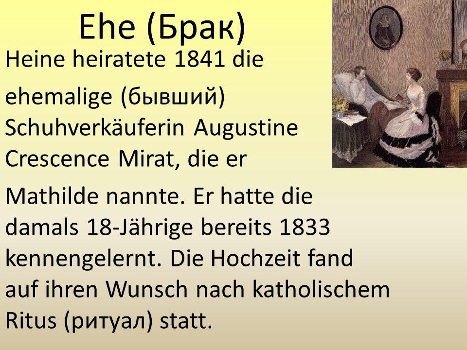 Ehe (Брак) Heine heiratete 1841 die ehemalige (бывший) Schuhverkäuferin Augustine Crescence Mirat, die er Mathilde nannte. Er hatte die damals 18-Jähr