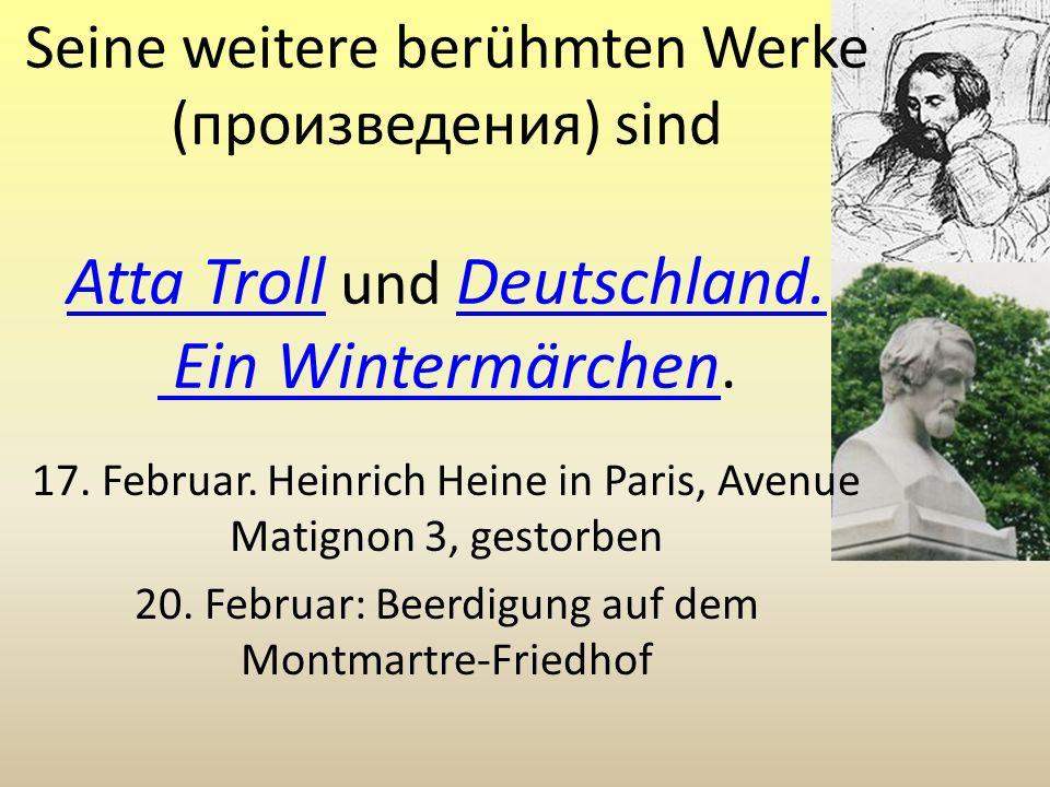 Seine weitere berühmten Werke (произведения) sind Atta Troll und Deutschland. Ein Wintermärchen. Atta Troll Deutschland. Ein Wintermärchen 17. Februar