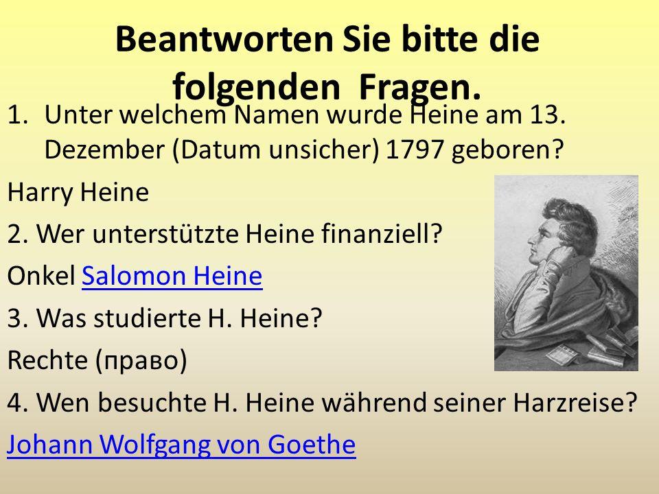 Beantworten Sie bitte die folgenden Fragen. 1.Unter welchem Namen wurde Heine am 13. Dezember (Datum unsicher) 1797 geboren? Harry Heine 2. Wer unters