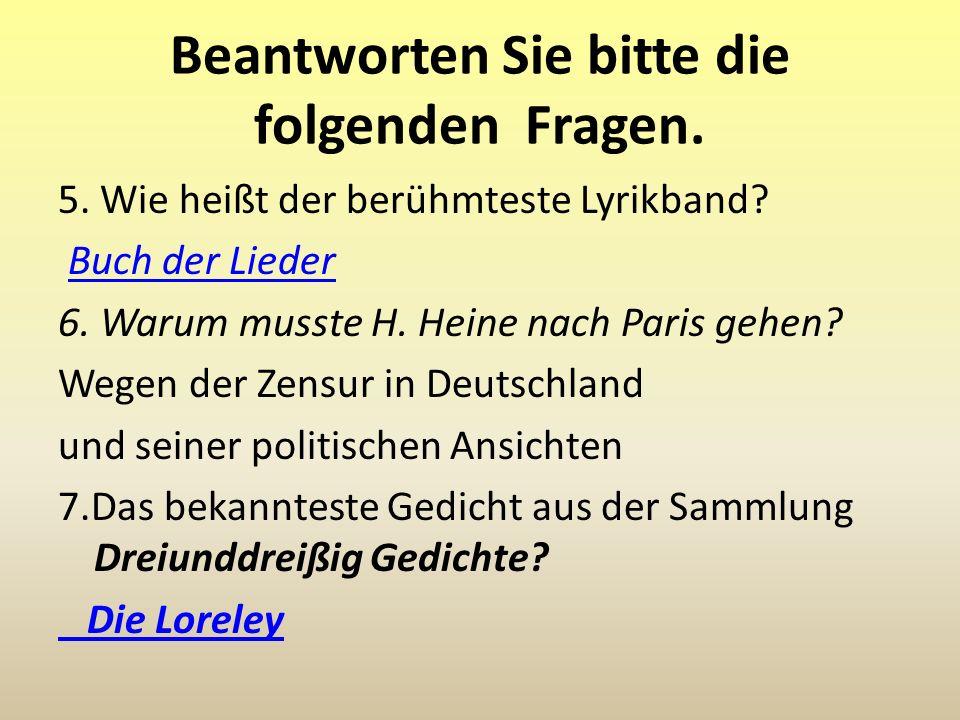 Beantworten Sie bitte die folgenden Fragen. 5. Wie heißt der berühmteste Lyrikband? Buch der Lieder 6. Warum musste H. Heine nach Paris gehen? Wegen d