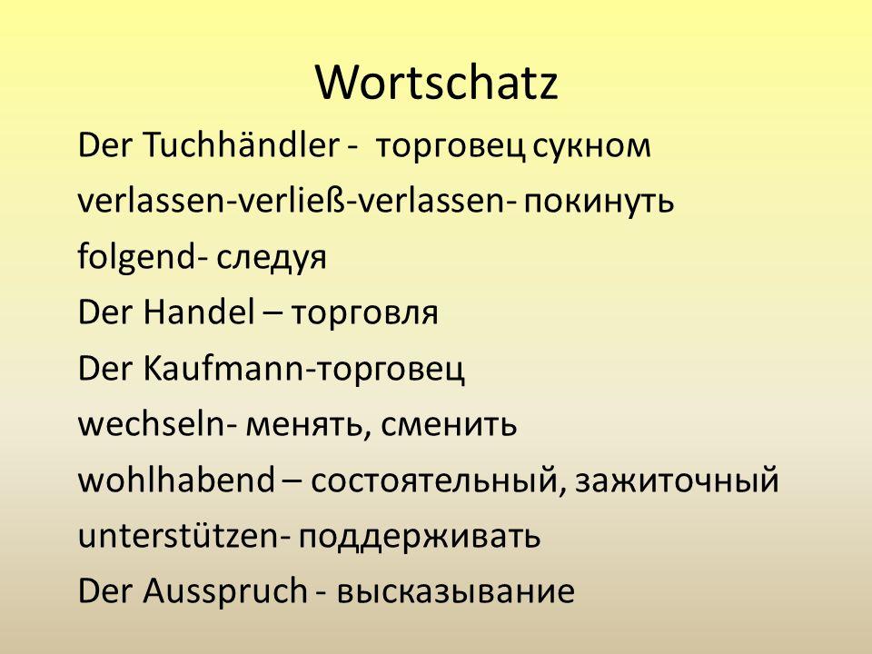 Wortschatz Der Tuchhändler - торговец сукном verlassen-verließ-verlassen- покинуть folgend- следуя Der Handel – торговля Der Kaufmann-торговец wechsel