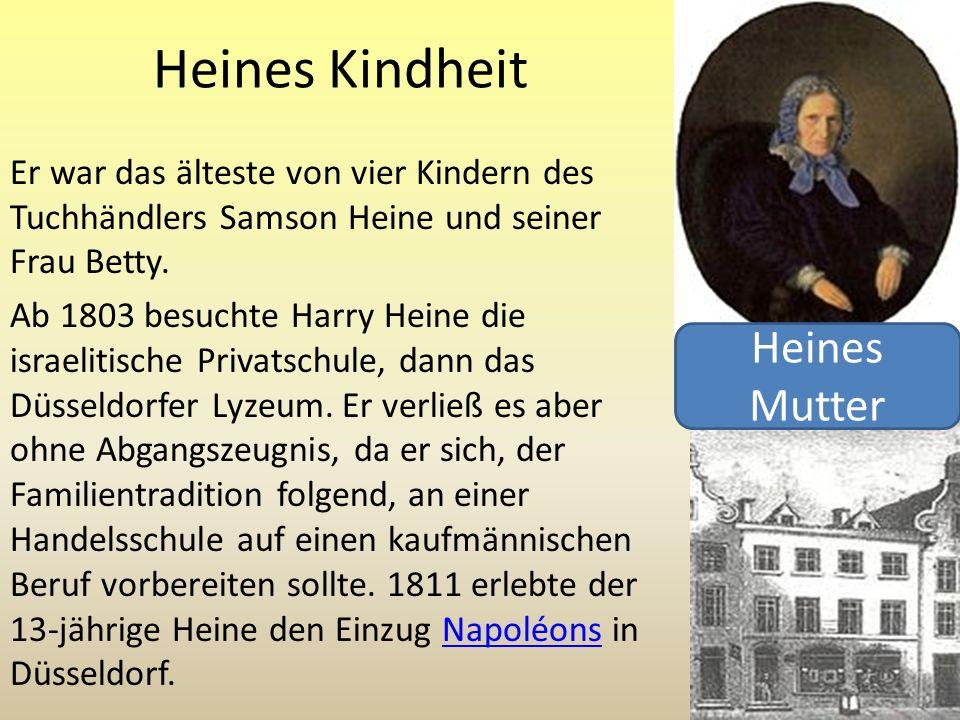 Heines Kindheit Er war das älteste von vier Kindern des Tuchhändlers Samson Heine und seiner Frau Betty. Ab 1803 besuchte Harry Heine die israelitisch
