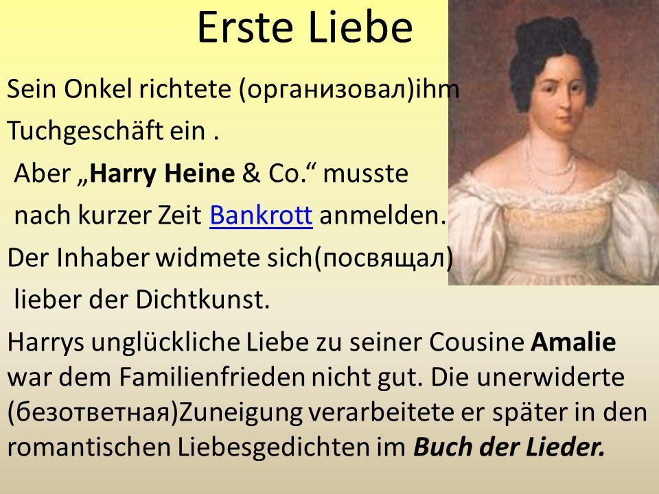 Erste Liebe Sein Onkel richtete (организовал)ihm Tuchgeschäft ein. Aber Harry Heine & Co. musste nach kurzer Zeit Bankrott anmelden.Bankrott Der Inhab