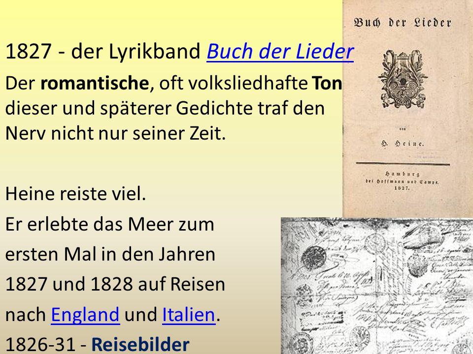 1827 - der Lyrikband Buch der LiederBuch der Lieder Der romantische, oft volksliedhafte Ton dieser und späterer Gedichte traf den Nerv nicht nur seine