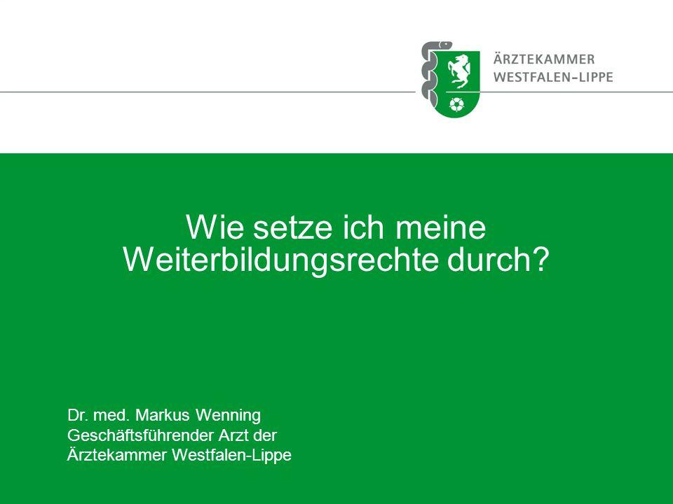 Wie setze ich meine Weiterbildungsrechte durch? Dr. med. Markus Wenning Geschäftsführender Arzt der Ärztekammer Westfalen-Lippe