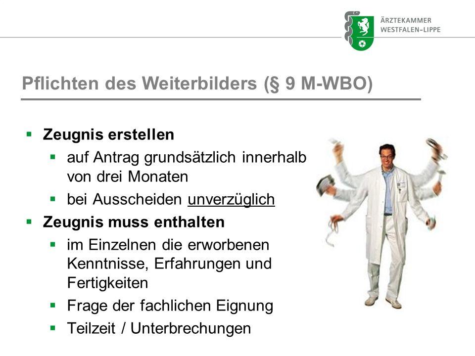 Pflichten des Weiterbilders (§ 9 M-WBO) Zeugnis erstellen auf Antrag grundsätzlich innerhalb von drei Monaten bei Ausscheiden unverzüglich Zeugnis mus
