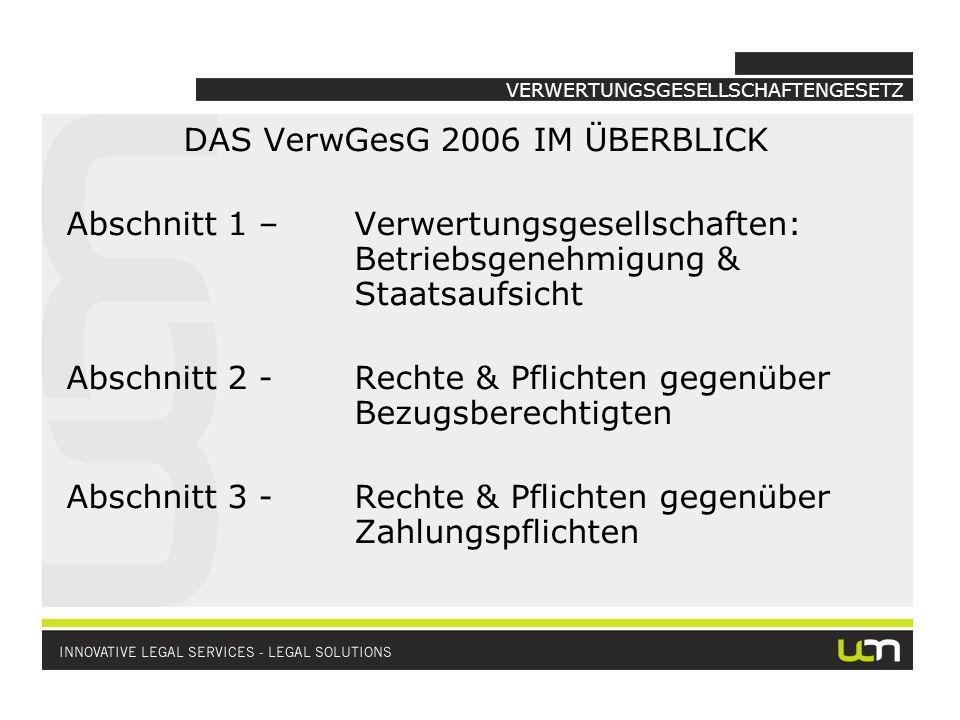 VERWERTUNGSGESELLSCHAFTENGESETZ DAS VerwGesG 2006 IM ÜBERBLICK Abschnitt 1–Verwertungsgesellschaften: Betriebsgenehmigung & Staatsaufsicht Abschnitt 2