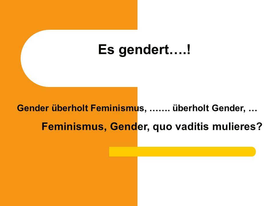 Es gendert….! Gender überholt Feminismus, ……. überholt Gender, … Feminismus, Gender, quo vaditis mulieres?
