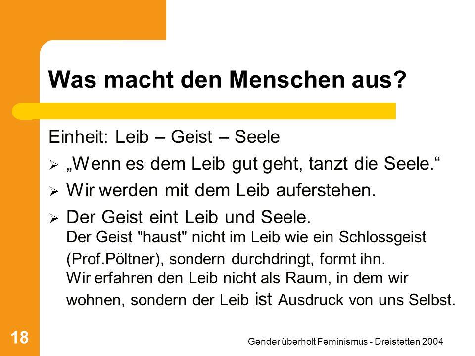 Gender überholt Feminismus - Dreistetten 2004 18 Was macht den Menschen aus? Einheit: Leib – Geist – Seele Wenn es dem Leib gut geht, tanzt die Seele.
