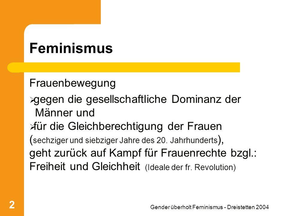 Gender überholt Feminismus - Dreistetten 2004 2 Feminismus Frauenbewegung gegen die gesellschaftliche Dominanz der Männer und für die Gleichberechtigung der Frauen ( sechziger und siebziger Jahre des 20.