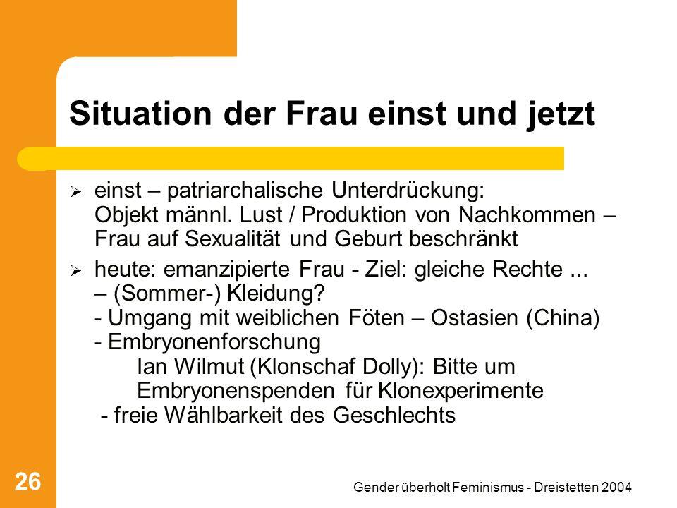 Gender überholt Feminismus - Dreistetten 2004 26 Situation der Frau einst und jetzt einst – patriarchalische Unterdrückung: Objekt männl. Lust / Produ