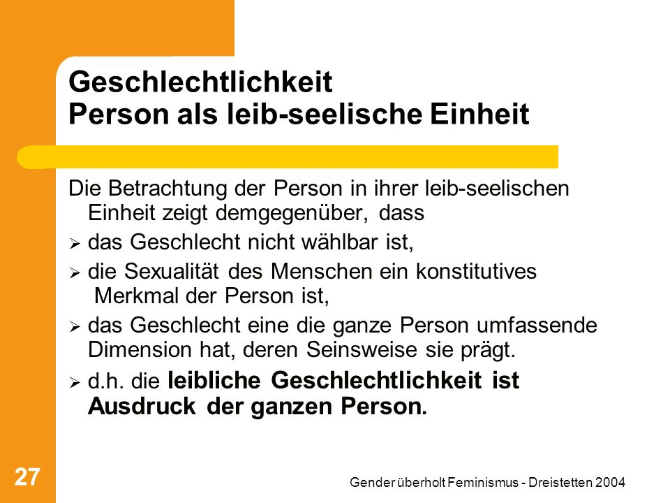 Gender überholt Feminismus - Dreistetten 2004 27 Geschlechtlichkeit Person als leib-seelische Einheit Die Betrachtung der Person in ihrer leib-seelisc