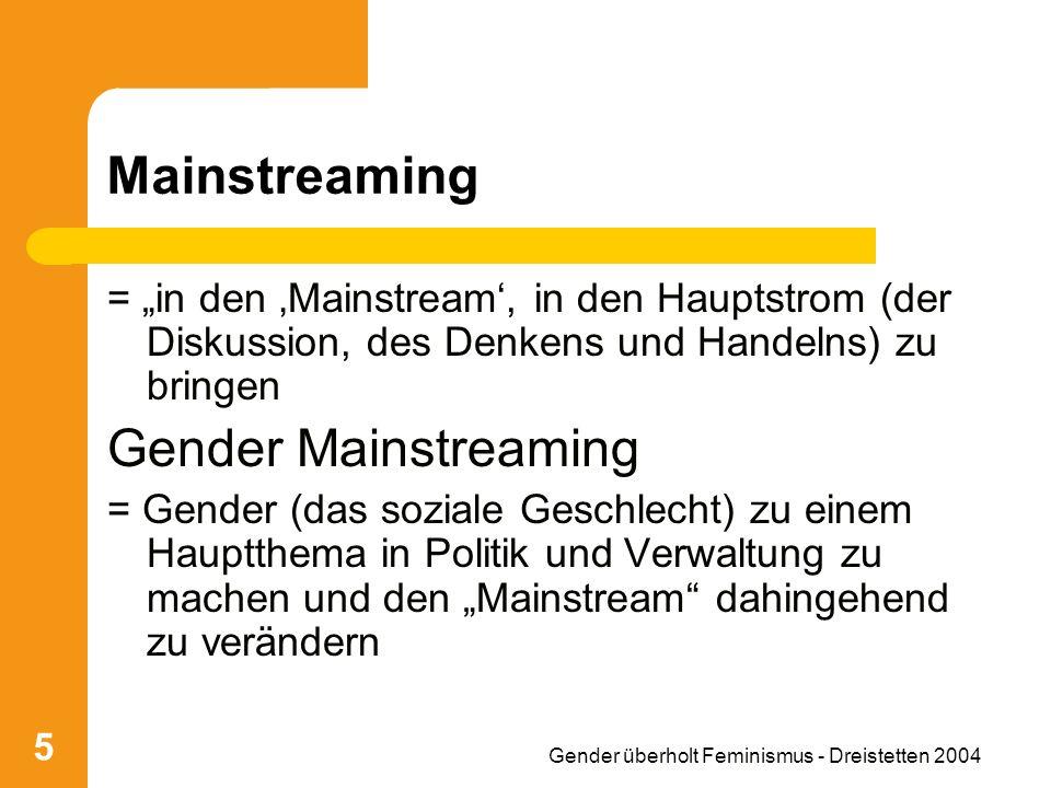 Gender überholt Feminismus - Dreistetten 2004 5 Mainstreaming = in den Mainstream, in den Hauptstrom (der Diskussion, des Denkens und Handelns) zu bringen Gender Mainstreaming = Gender (das soziale Geschlecht) zu einem Hauptthema in Politik und Verwaltung zu machen und den Mainstream dahingehend zu verändern