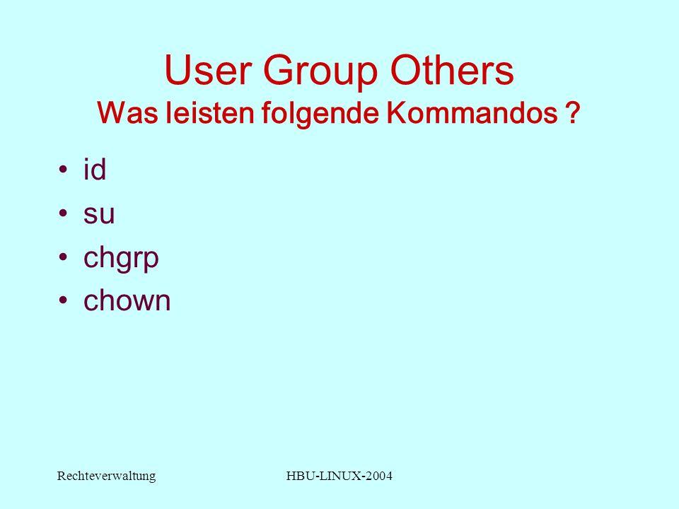RechteverwaltungHBU-LINUX-2004 User Group Others Was leisten folgende Kommandos id su chgrp chown