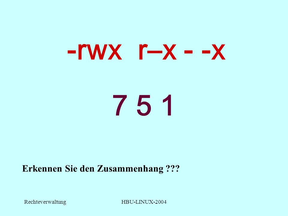 RechteverwaltungHBU-LINUX-2004 -rwx r–x - -x 7 5 1 Erkennen Sie den Zusammenhang