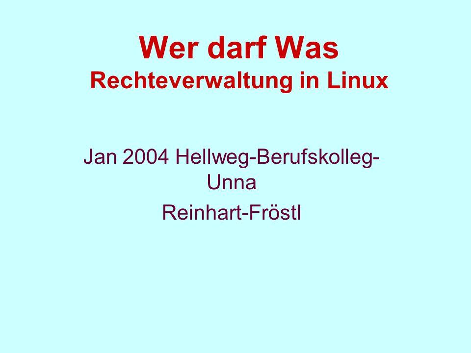 Wer darf Was Rechteverwaltung in Linux Jan 2004 Hellweg-Berufskolleg- Unna Reinhart-Fröstl