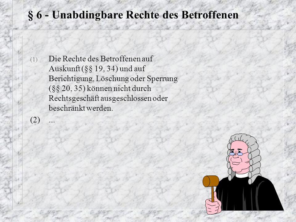 § 6 - Unabdingbare Rechte des Betroffenen (1) Die Rechte des Betroffenen auf Auskunft (§§ 19, 34) und auf Berichtigung, Löschung oder Sperrung (§§ 20,